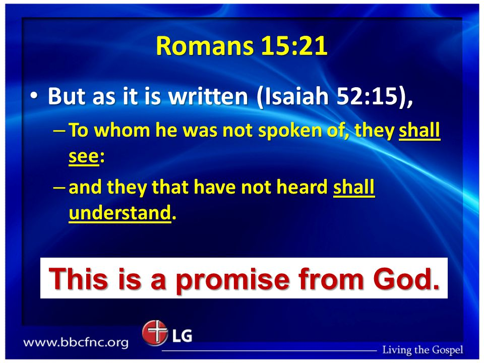 Romans 15:21 But as it is written (Isaiah 52:15), But as it is written (Isaiah 52:15), – To whom he was not spoken of, they shall see: – and they that have not heard shall understand.
