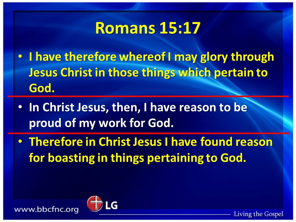 Romans 15:17 I have therefore whereof I may glory through Jesus Christ in those things which pertain to God.