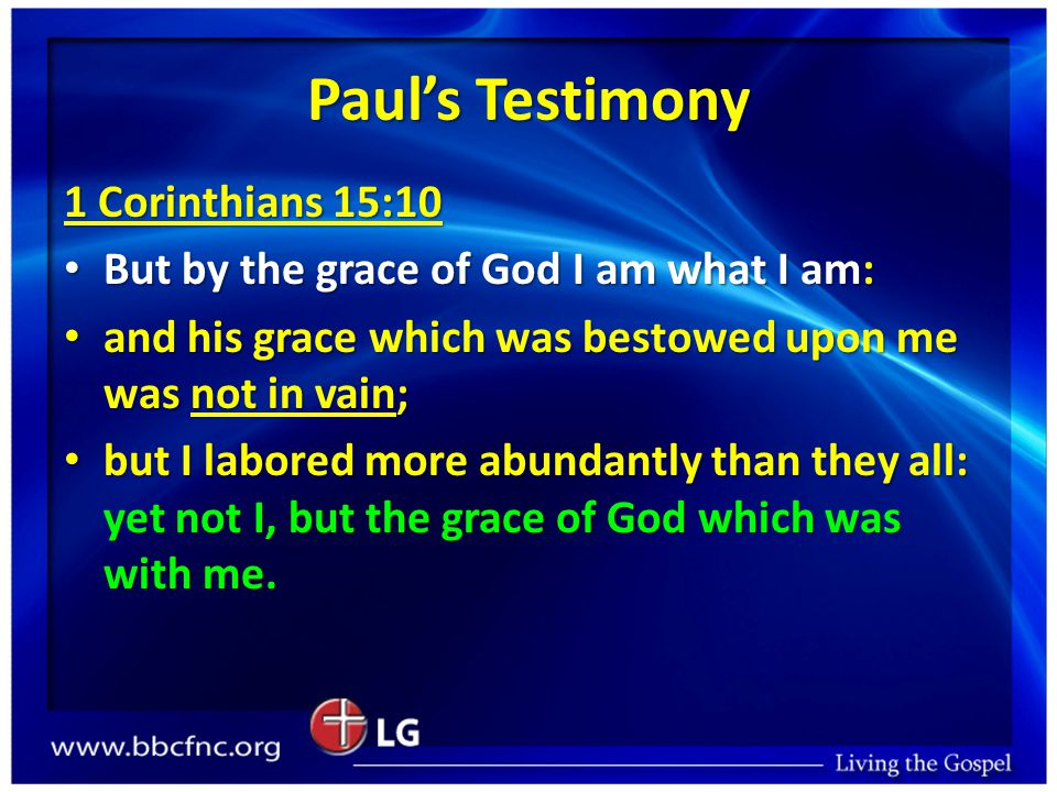 Paul's Testimony 1 Corinthians 15:10 But by the grace of God I am what I am: But by the grace of God I am what I am: and his grace which was bestowed upon me was not in vain; and his grace which was bestowed upon me was not in vain; but I labored more abundantly than they all: yet not I, but the grace of God which was with me.