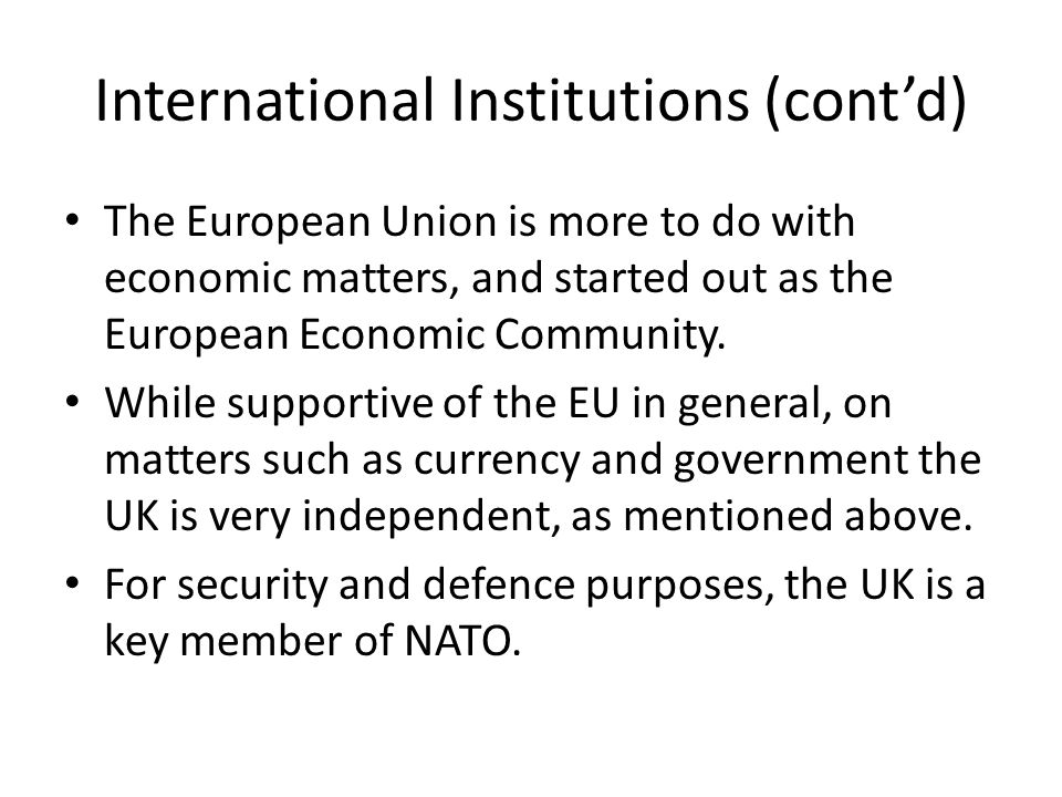 International Institutions (cont'd) The European Union is more to do with economic matters, and started out as the European Economic Community.