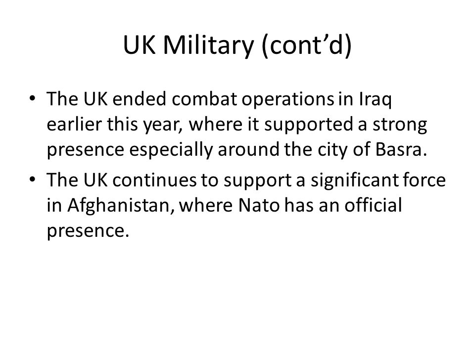 UK Military (cont'd) The UK ended combat operations in Iraq earlier this year, where it supported a strong presence especially around the city of Basra.
