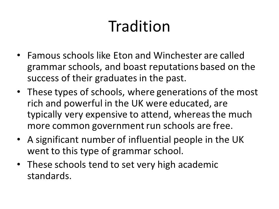 Tradition Famous schools like Eton and Winchester are called grammar schools, and boast reputations based on the success of their graduates in the past.