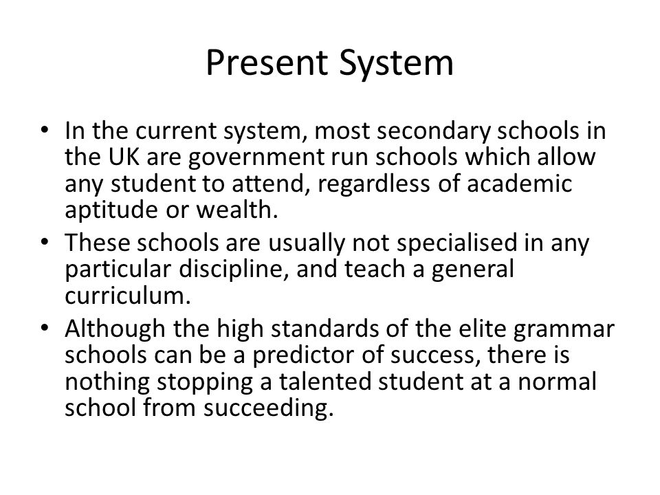 Present System In the current system, most secondary schools in the UK are government run schools which allow any student to attend, regardless of academic aptitude or wealth.