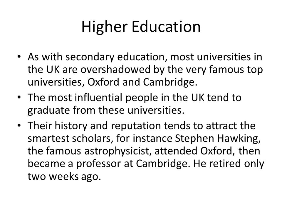 Higher Education As with secondary education, most universities in the UK are overshadowed by the very famous top universities, Oxford and Cambridge.