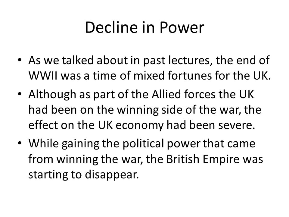 Decline in Power As we talked about in past lectures, the end of WWII was a time of mixed fortunes for the UK.