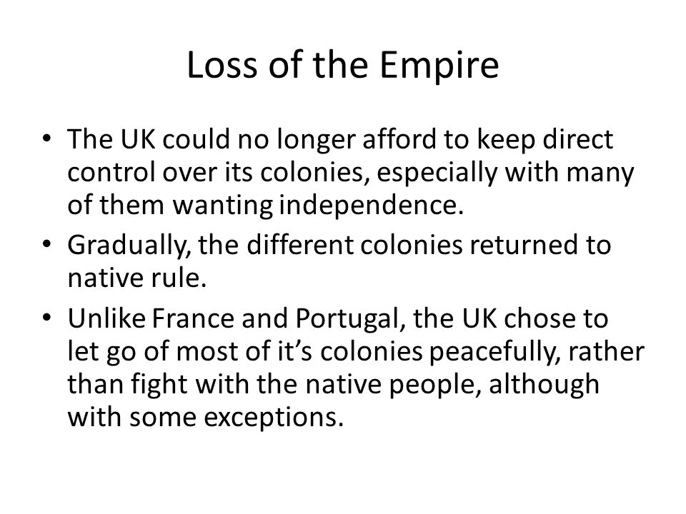 Loss of the Empire The UK could no longer afford to keep direct control over its colonies, especially with many of them wanting independence.