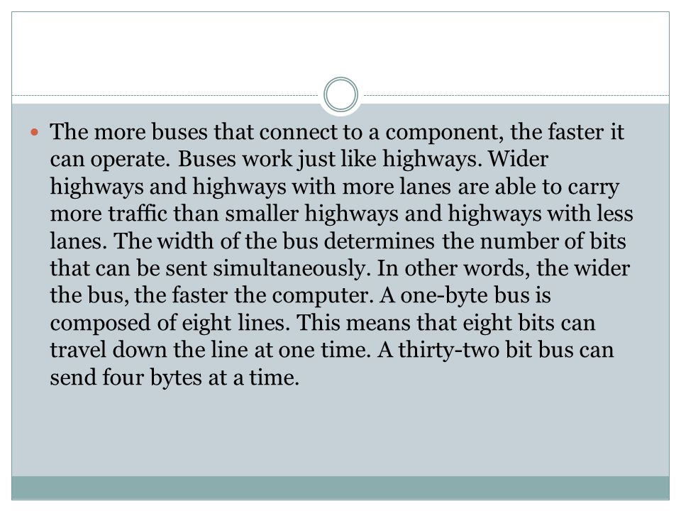 The more buses that connect to a component, the faster it can operate. Buses work just like highways. Wider highways and highways with more lanes are
