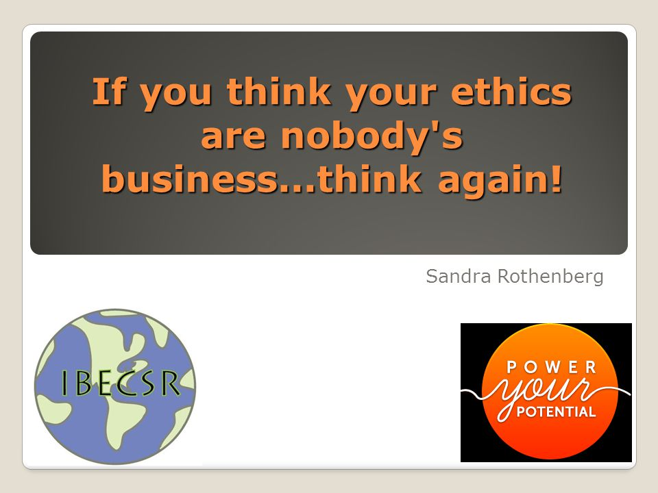 If you think your ethics are nobody's business...think again! Sandra Rothenberg