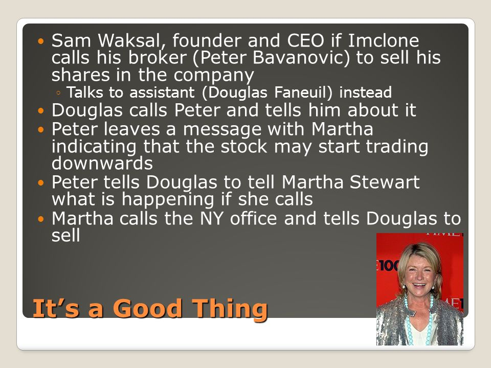 It's a Good Thing Sam Waksal, founder and CEO if Imclone calls his broker (Peter Bavanovic) to sell his shares in the company ◦Talks to assistant (Douglas Faneuil) instead Douglas calls Peter and tells him about it Peter leaves a message with Martha indicating that the stock may start trading downwards Peter tells Douglas to tell Martha Stewart what is happening if she calls Martha calls the NY office and tells Douglas to sell