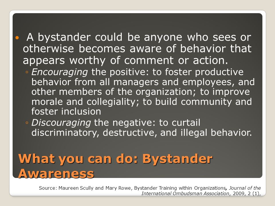 What you can do: Bystander Awareness A bystander could be anyone who sees or otherwise becomes aware of behavior that appears worthy of comment or act