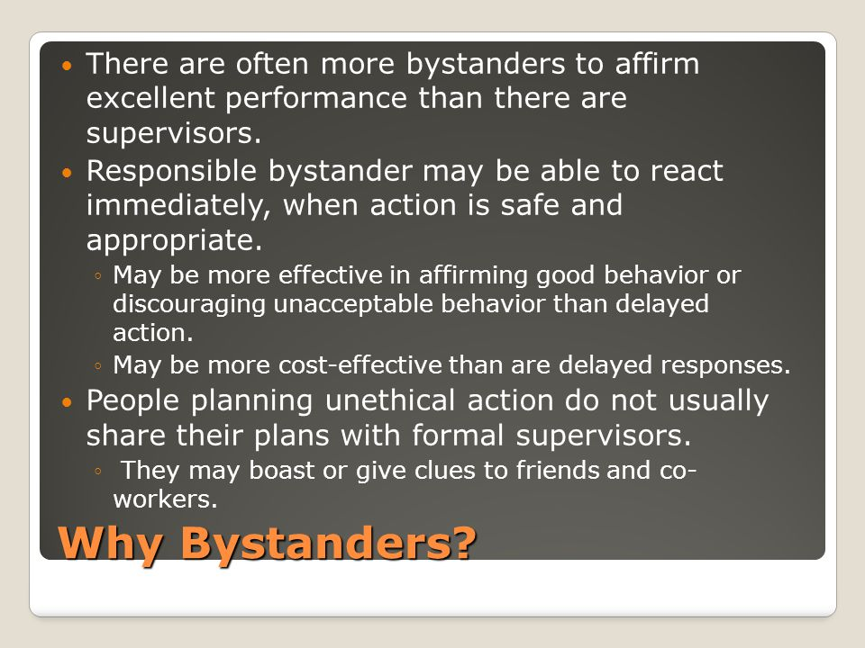 Why Bystanders? There are often more bystanders to affirm excellent performance than there are supervisors. Responsible bystander may be able to react