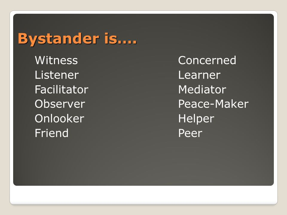 Bystander is…. WitnessConcerned ListenerLearner FacilitatorMediator ObserverPeace-Maker OnlookerHelper FriendPeer