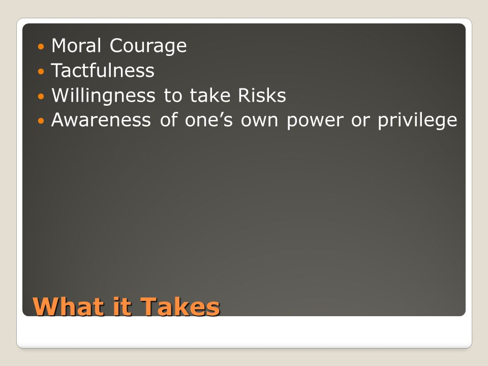 What it Takes Moral Courage Tactfulness Willingness to take Risks Awareness of one's own power or privilege