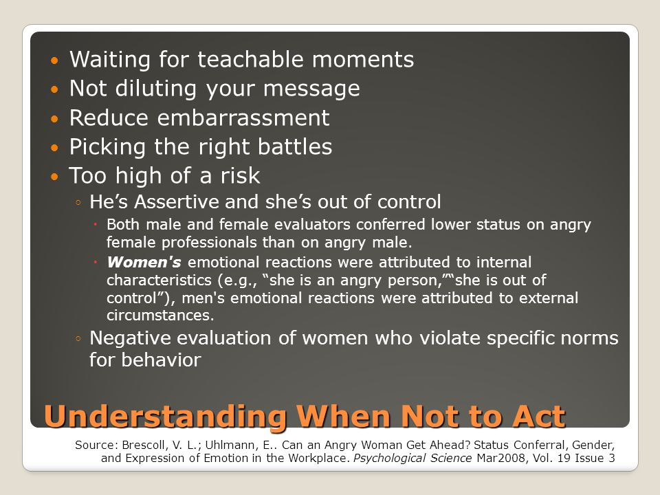 Understanding When Not to Act Waiting for teachable moments Not diluting your message Reduce embarrassment Picking the right battles Too high of a ris