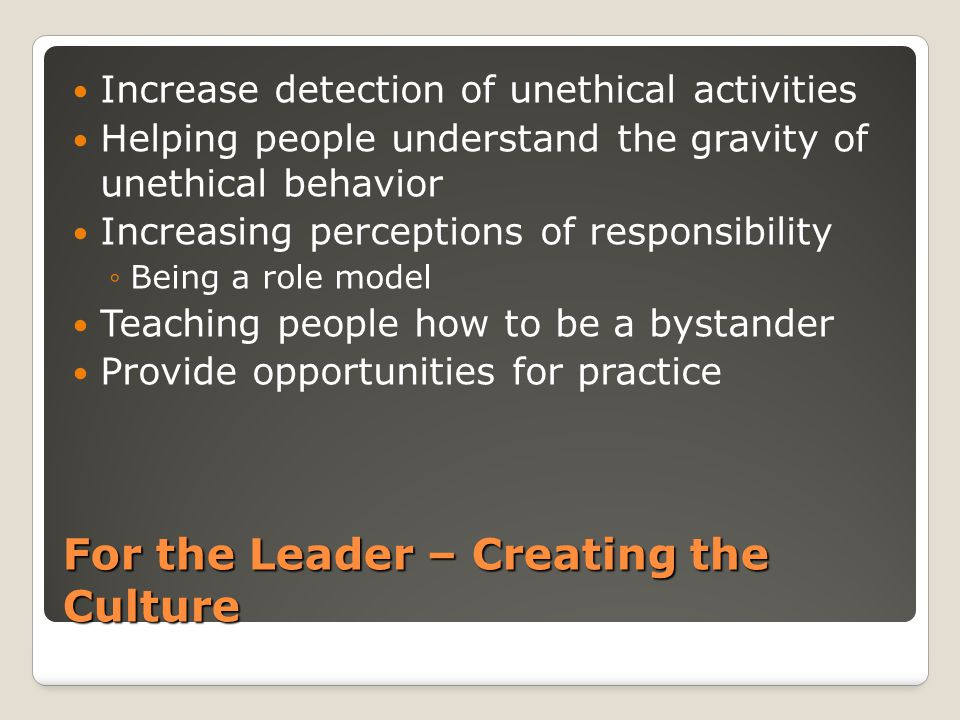 For the Leader – Creating the Culture Increase detection of unethical activities Helping people understand the gravity of unethical behavior Increasin