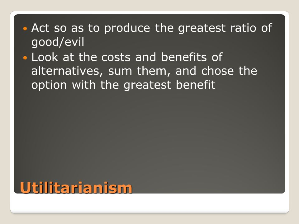 Utilitarianism Act so as to produce the greatest ratio of good/evil Look at the costs and benefits of alternatives, sum them, and chose the option with the greatest benefit
