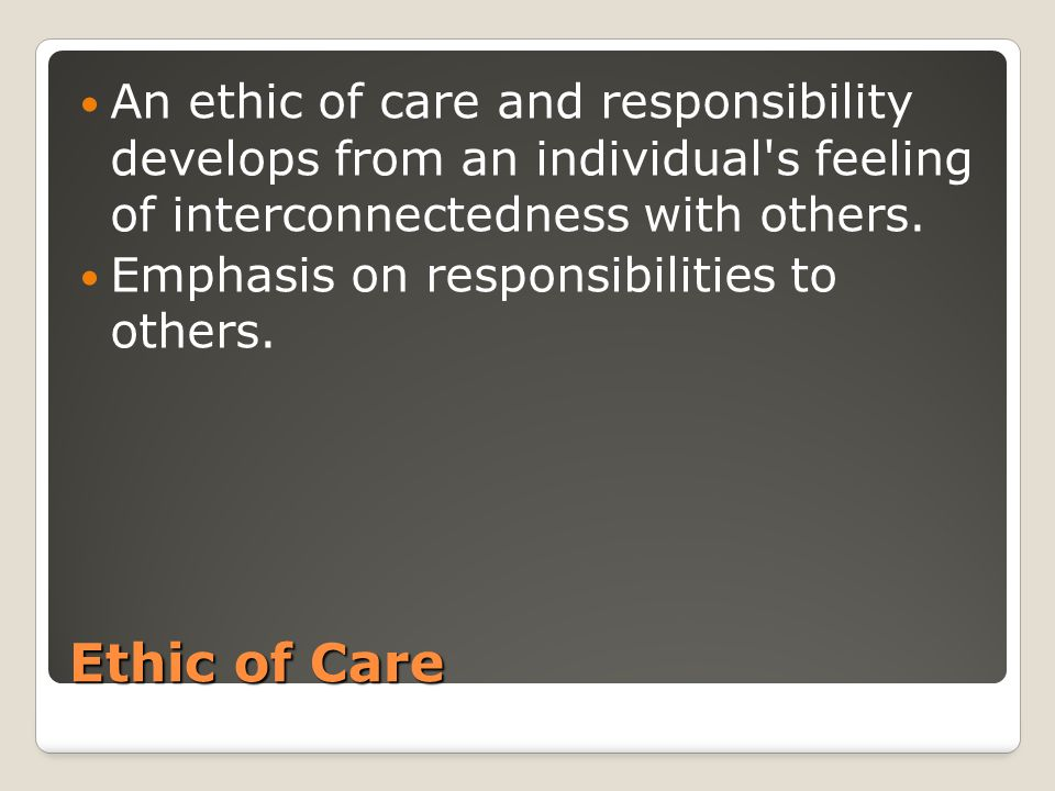 Ethic of Care An ethic of care and responsibility develops from an individual's feeling of interconnectedness with others. Emphasis on responsibilitie