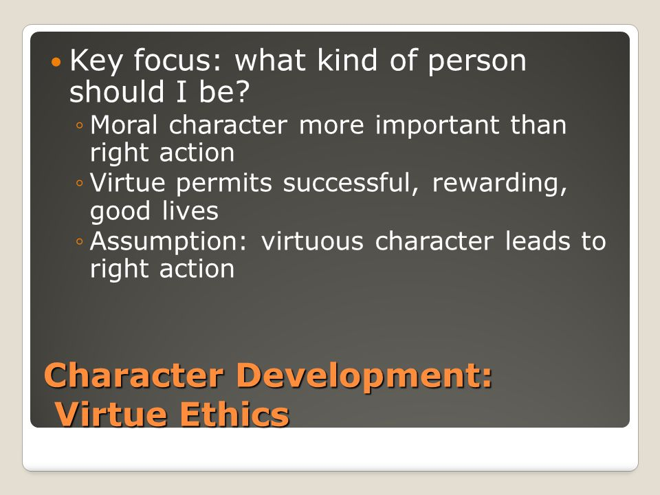 Character Development: Virtue Ethics Key focus: what kind of person should I be? ◦Moral character more important than right action ◦Virtue permits suc