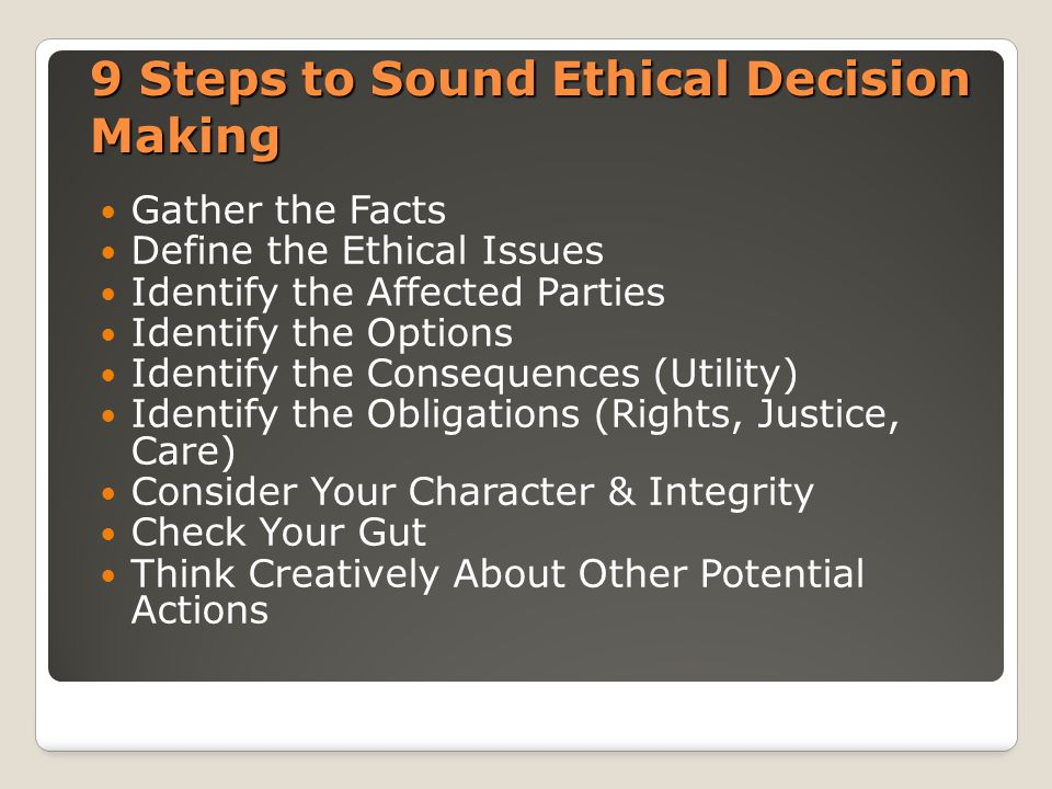 9 Steps to Sound Ethical Decision Making Gather the Facts Define the Ethical Issues Identify the Affected Parties Identify the Options Identify the Consequences (Utility) Identify the Obligations (Rights, Justice, Care) Consider Your Character & Integrity Check Your Gut Think Creatively About Other Potential Actions