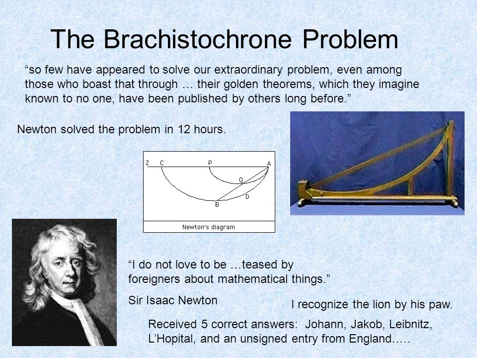 The Brachistochrone Problem so few have appeared to solve our extraordinary problem, even among those who boast that through … their golden theorems, which they imagine known to no one, have been published by others long before. Newton solved the problem in 12 hours.