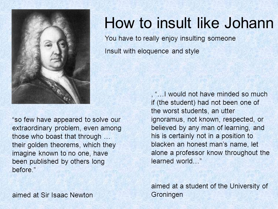 How to insult like Johann You have to really enjoy insulting someone Insult with eloquence and style so few have appeared to solve our extraordinary problem, even among those who boast that through … their golden theorems, which they imagine known to no one, have been published by others long before. aimed at Sir Isaac Newton, …I would not have minded so much if (the student) had not been one of the worst students, an utter ignoramus, not known, respected, or believed by any man of learning, and his is certainly not in a position to blacken an honest man's name, let alone a professor know throughout the learned world… aimed at a student of the University of Groningen