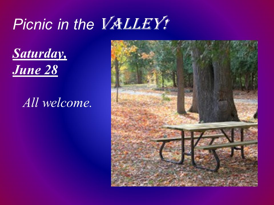 Picnic in the Valley! Saturday, June 28 All welcome.