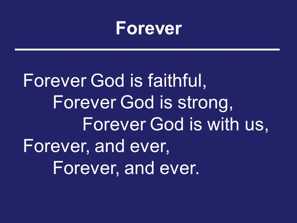 Forever Forever God is faithful, Forever God is strong, Forever God is with us, Forever, and ever, Forever, and ever.