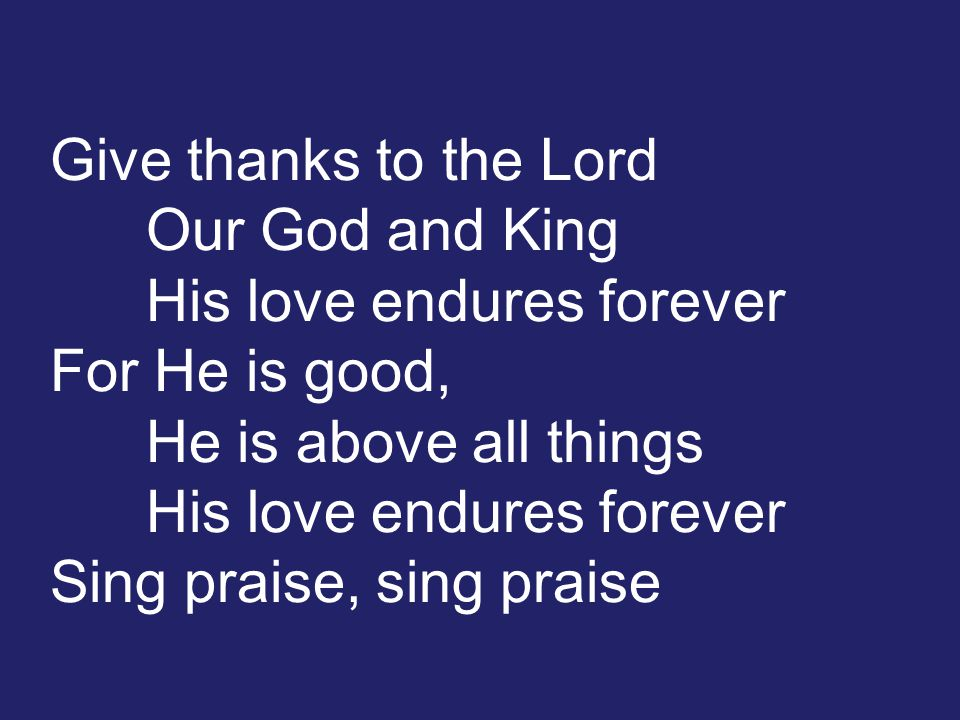Give thanks to the Lord Our God and King His love endures forever For He is good, He is above all things His love endures forever Sing praise, sing praise