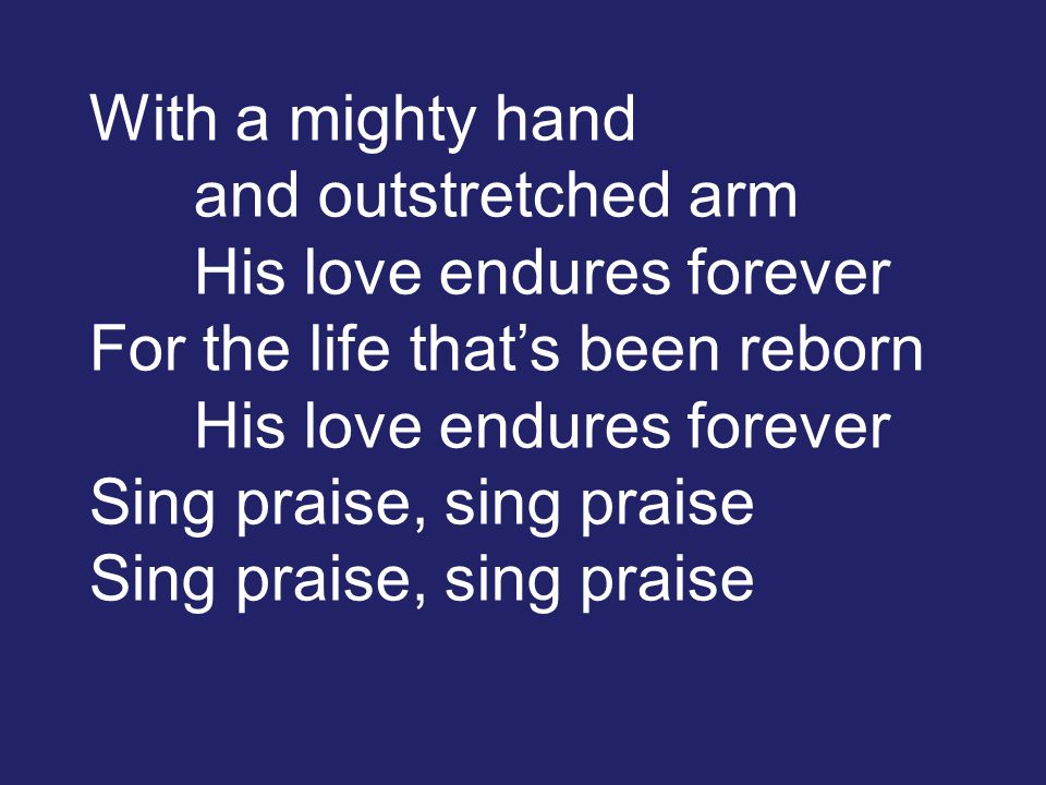 With a mighty hand and outstretched arm His love endures forever For the life that's been reborn His love endures forever Sing praise, sing praise Sing praise, sing praise