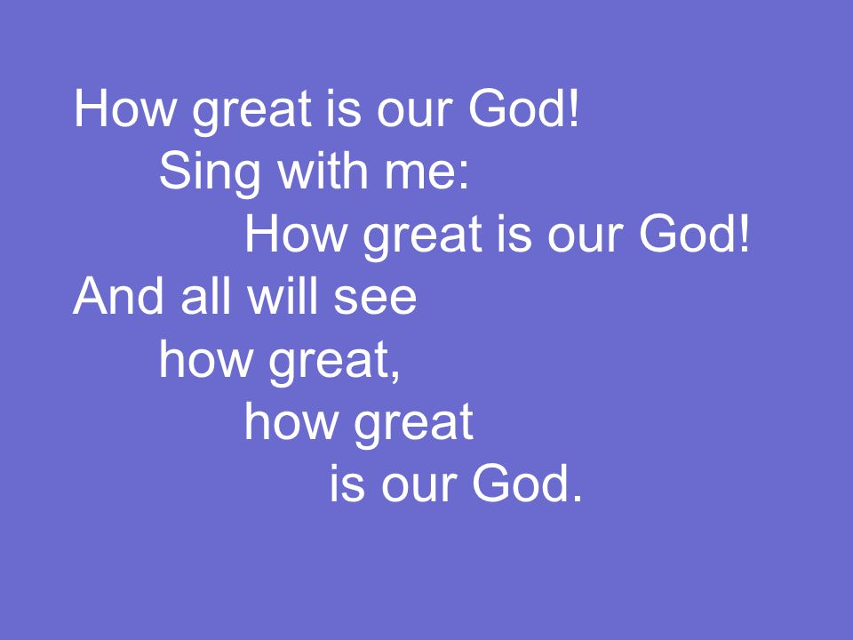 How great is our God. Sing with me: How great is our God.