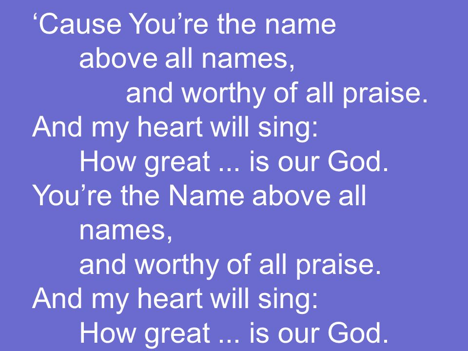 'Cause You're the name above all names, and worthy of all praise.