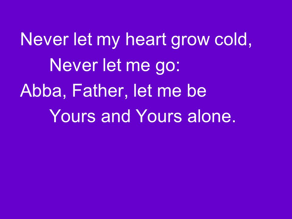 Never let my heart grow cold, Never let me go: Abba, Father, let me be Yours and Yours alone.