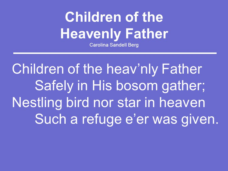 Children of the Heavenly Father Carolina Sandell Berg Children of the heav'nly Father Safely in His bosom gather; Nestling bird nor star in heaven Such a refuge e'er was given.