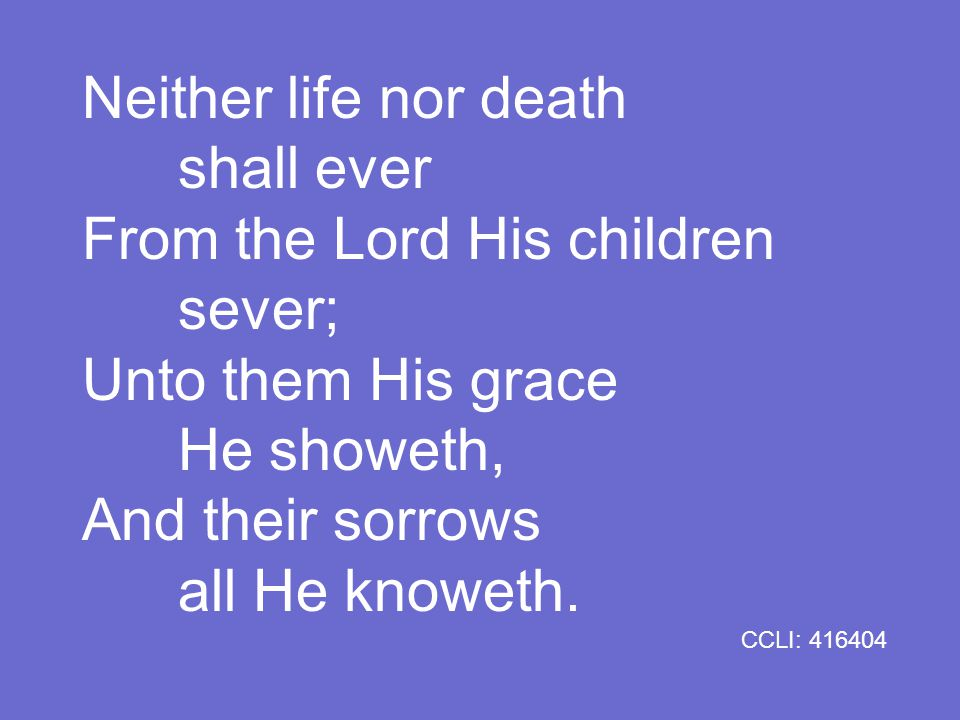 Neither life nor death shall ever From the Lord His children sever; Unto them His grace He showeth, And their sorrows all He knoweth.