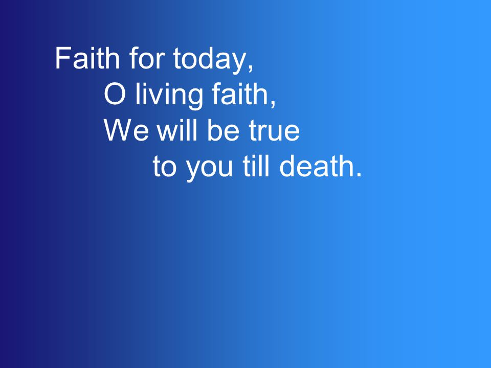 Faith for today, O living faith, We will be true to you till death.