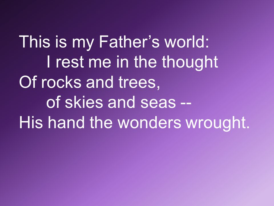 This is my Father's world: I rest me in the thought Of rocks and trees, of skies and seas -- His hand the wonders wrought.
