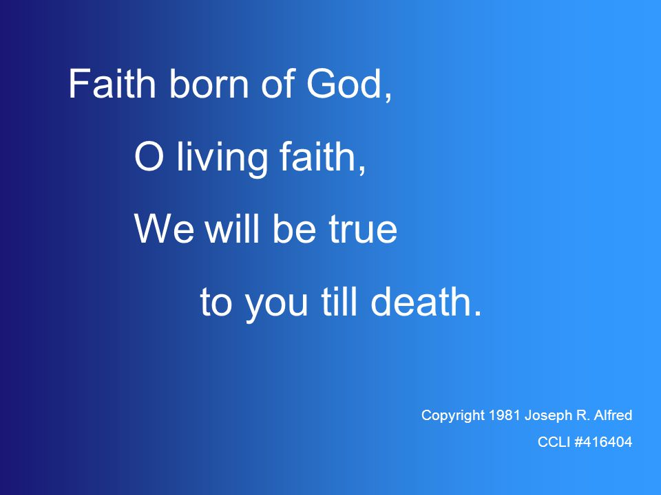 Faith born of God, O living faith, We will be true to you till death.