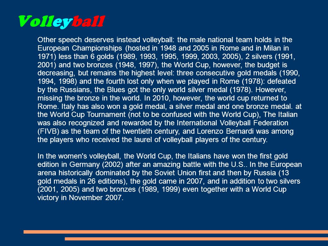 Volleyball Other speech deserves instead volleyball: the male national team holds in the European Championships (hosted in 1948 and 2005 in Rome and in Milan in 1971) less than 6 golds (1989, 1993, 1995, 1999, 2003, 2005), 2 silvers (1991, 2001) and two bronzes (1948, 1997), the World Cup, however, the budget is decreasing, but remains the highest level: three consecutive gold medals (1990, 1994, 1998) and the fourth lost only when we played in Rome (1978): defeated by the Russians, the Blues got the only world silver medal (1978).