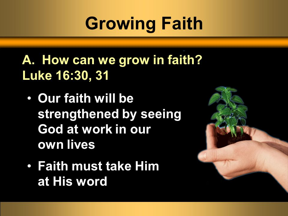 Growing Faith Our faith will be strengthened by seeing God at work in our own lives Faith must take Him at His word A.