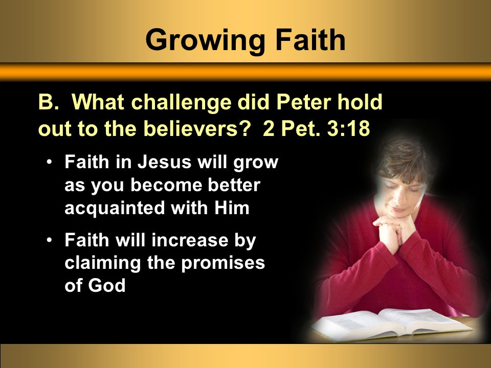 Growing Faith Faith in Jesus will grow as you become better acquainted with Him Faith will increase by claiming the promises of God B.