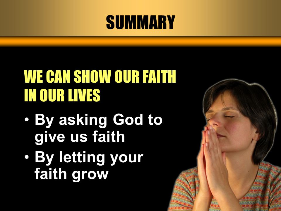 SUMMARY WE CAN SHOW OUR FAITH IN OUR LIVES By asking God to give us faith By letting your faith grow