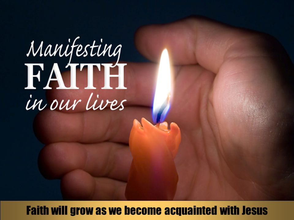 Faith will grow as we become acquainted with Jesus