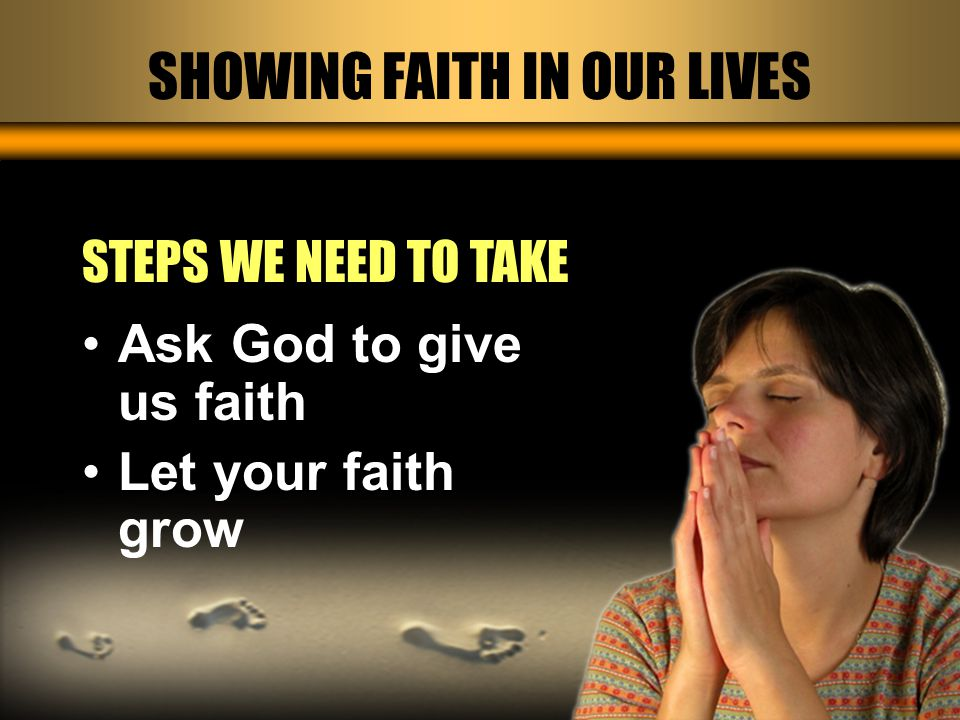 SHOWING FAITH IN OUR LIVES STEPS WE NEED TO TAKE Ask God to give us faith Let your faith grow