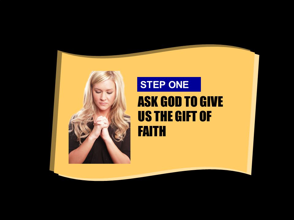 ASK GOD TO GIVE US THE GIFT OF FAITH STEP ONE