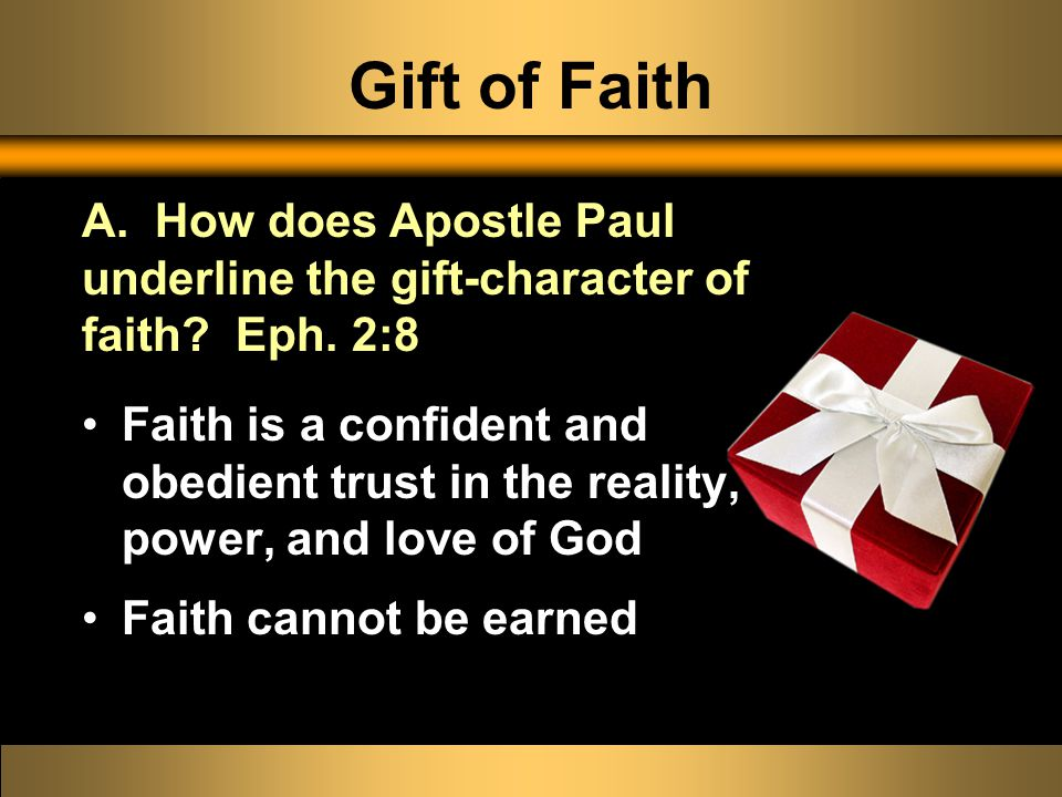 Gift of Faith Faith is a confident and obedient trust in the reality, power, and love of God Faith cannot be earned A.