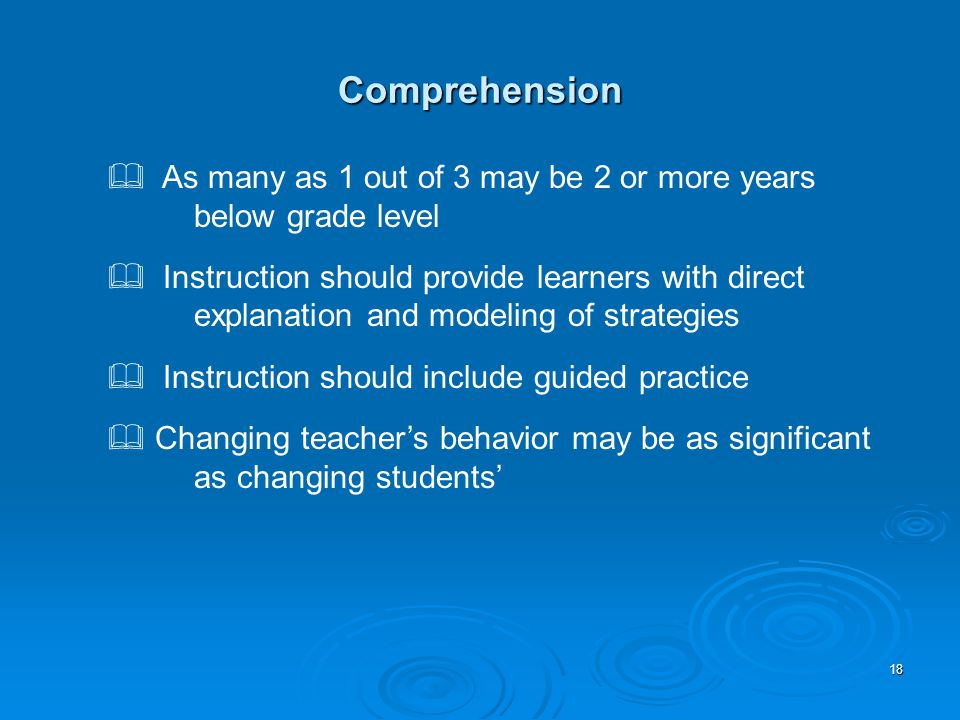 18 Comprehension  As many as 1 out of 3 may be 2 or more years below grade level  Instruction should provide learners with direct explanation and modeling of strategies  Instruction should include guided practice  Changing teacher's behavior may be as significant as changing students'