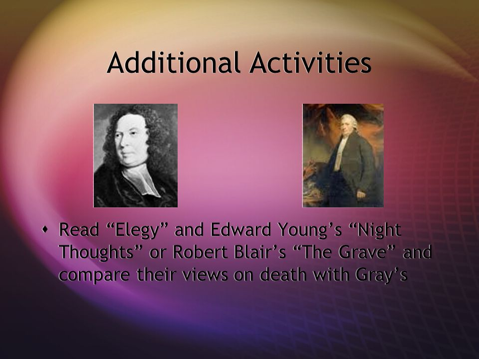 """Additional Activities  Read """"Elegy"""" and Edward Young's """"Night Thoughts"""" or Robert Blair's """"The Grave"""" and compare their views on death with Gray's"""