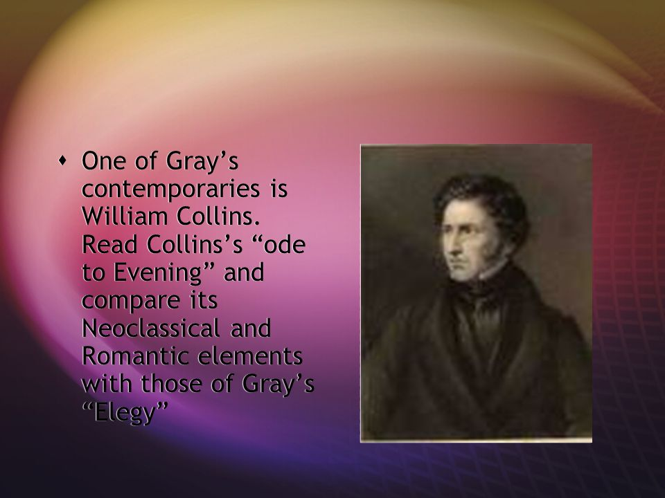 """ One of Gray's contemporaries is William Collins. Read Collins's """"ode to Evening"""" and compare its Neoclassical and Romantic elements with those of Gr"""