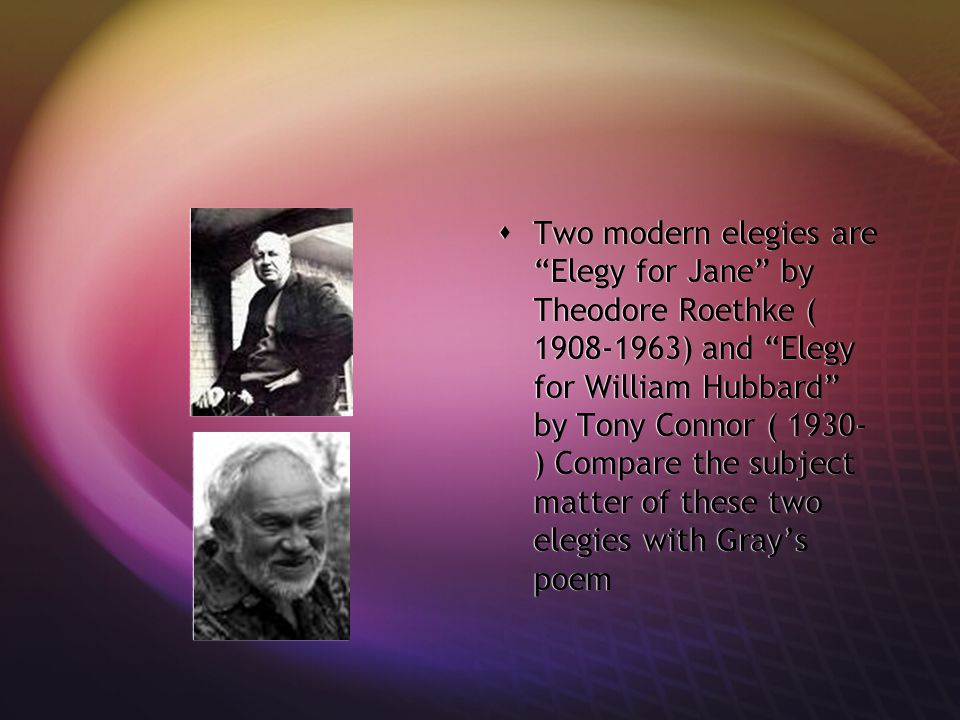 """ Two modern elegies are """"Elegy for Jane"""" by Theodore Roethke ( 1908-1963) and """"Elegy for William Hubbard"""" by Tony Connor ( 1930- ) Compare the subjec"""
