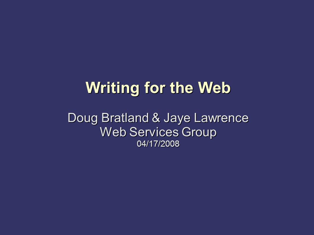 Writing for the Web Doug Bratland & Jaye Lawrence Web Services Group 04/17/2008